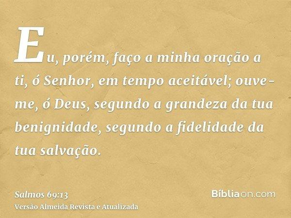 Eu, porém, faço a minha oração a ti, ó Senhor, em tempo aceitável; ouve-me, ó Deus, segundo a grandeza da tua benignidade, segundo a fidelidade da tua salvação.