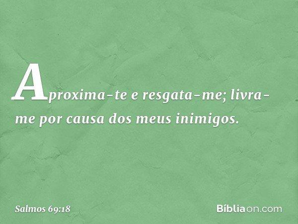Aproxima-te e resgata-me; livra-me por causa dos meus inimigos. -- Salmo 69:18