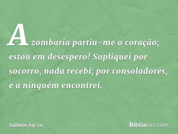 A zombaria partiu-me o coração; estou em desespero! Supliquei por socorro, nada recebi; por consoladores, e a ninguém encontrei. -- Salmo 69:20