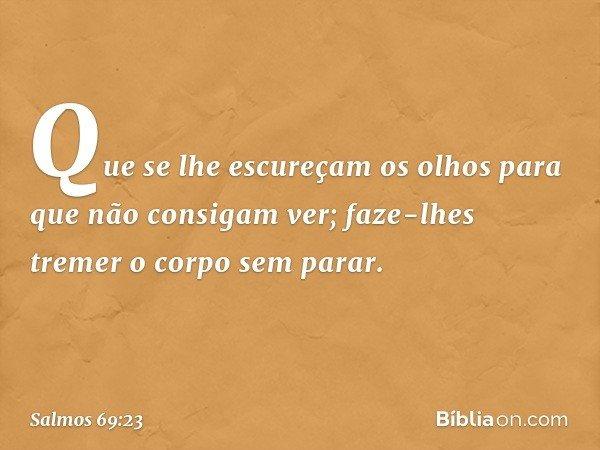 Que se lhe escureçam os olhos para que não consigam ver; faze-lhes tremer o corpo sem parar. -- Salmo 69:23