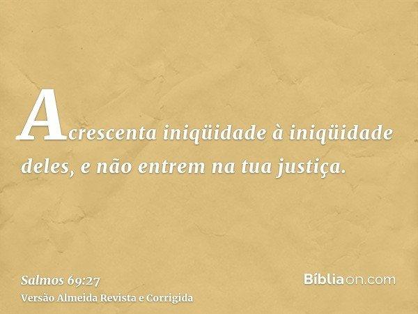 Acrescenta iniqüidade à iniqüidade deles, e não entrem na tua justiça.