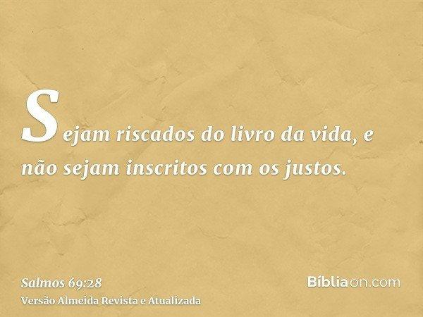 Sejam riscados do livro da vida, e não sejam inscritos com os justos.