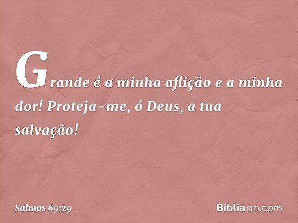 Grande é a minha aflição e a minha dor! Proteja-me, ó Deus, a tua salvação! -- Salmo 69:29