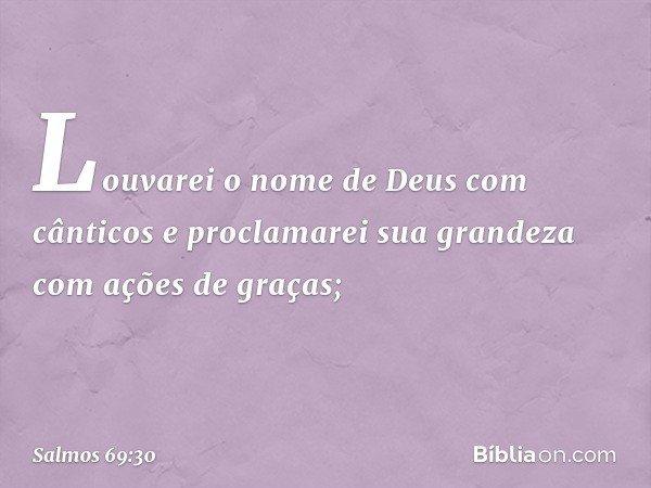Louvarei o nome de Deus com cânticos e proclamarei sua grandeza com ações de graças; -- Salmo 69:30