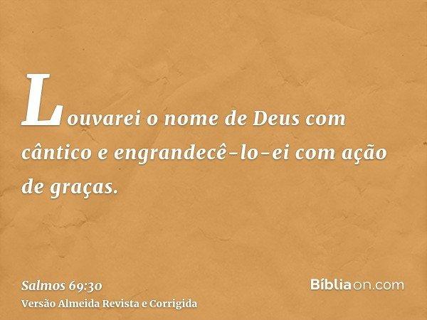 Louvarei o nome de Deus com cântico e engrandecê-lo-ei com ação de graças.