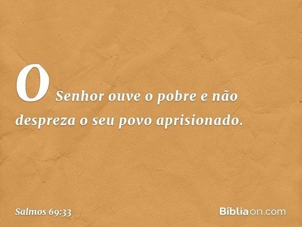 O Senhor ouve o pobre e não despreza o seu povo aprisionado. -- Salmo 69:33