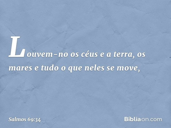 Louvem-no os céus e a terra, os mares e tudo o que neles se move, -- Salmo 69:34