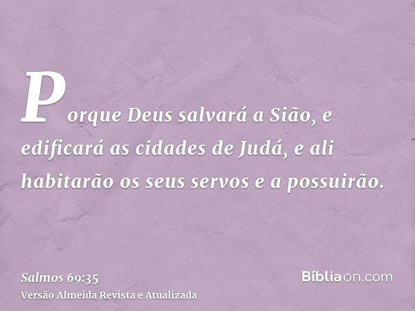 Porque Deus salvará a Sião, e edificará as cidades de Judá, e ali habitarão os seus servos e a possuirão.
