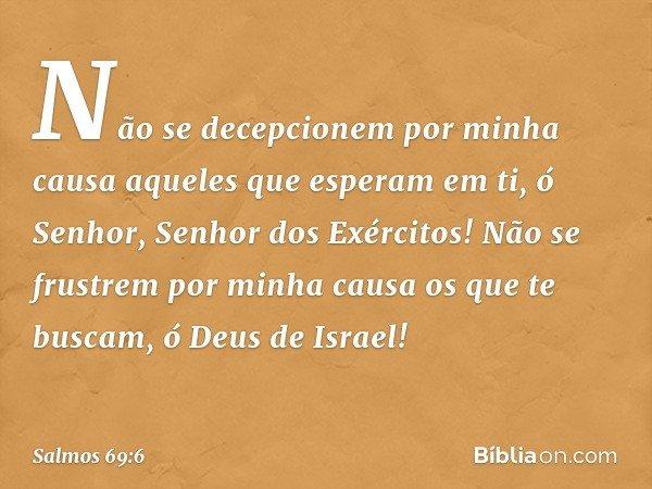 Não se decepcionem por minha causa aqueles que esperam em ti, ó Senhor, Senhor dos Exércitos! Não se frustrem por minha causa os que te buscam, ó Deus de Israel