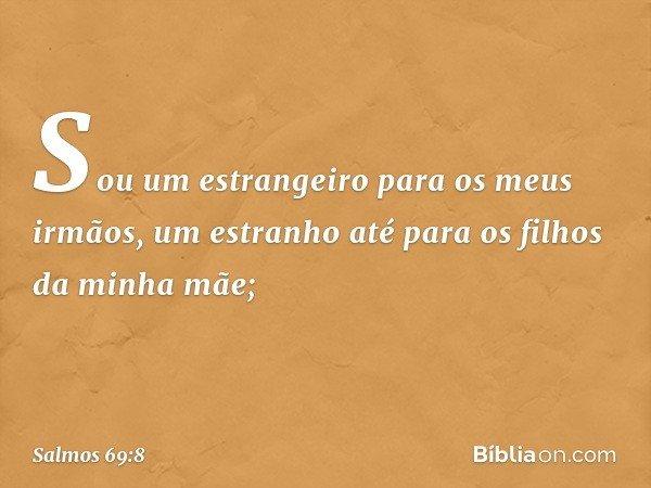 Sou um estrangeiro para os meus irmãos, um estranho até para os filhos da minha mãe; -- Salmo 69:8