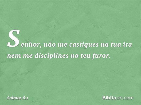 Senhor, não me castigues na tua ira nem me disciplines no teu furor. -- Salmo 6:1