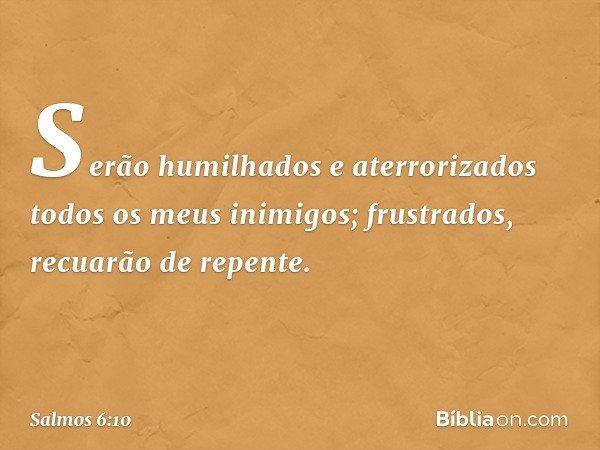Serão humilhados e aterrorizados todos os meus inimigos; frustrados, recuarão de repente. -- Salmo 6:10