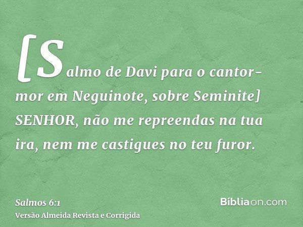 [Salmo de Davi para o cantor-mor em Neguinote, sobre Seminite] SENHOR, não me repreendas na tua ira, nem me castigues no teu furor.