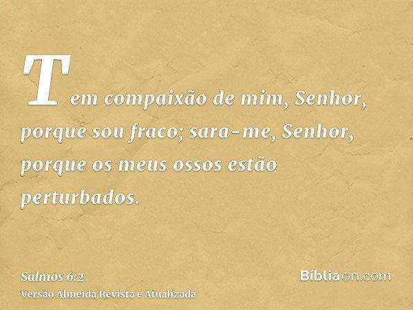 Tem compaixão de mim, Senhor, porque sou fraco; sara-me, Senhor, porque os meus ossos estão perturbados.