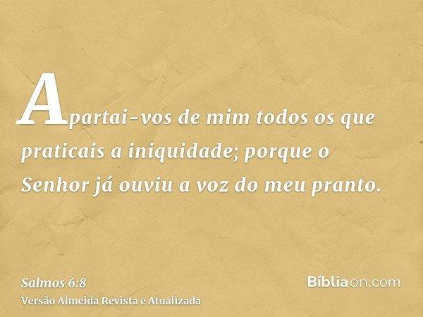 Apartai-vos de mim todos os que praticais a iniquidade; porque o Senhor já ouviu a voz do meu pranto.