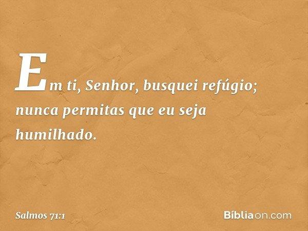Em ti, Senhor, busquei refúgio; nunca permitas que eu seja humilhado. -- Salmo 71:1