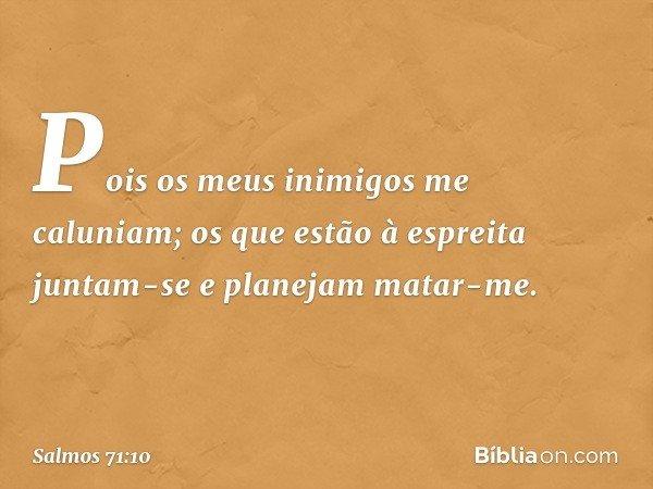 Pois os meus inimigos me caluniam; os que estão à espreita juntam-se e planejam matar-me. -- Salmo 71:10