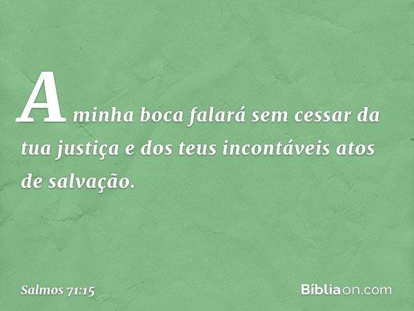 A minha boca falará sem cessar da tua justiça e dos teus incontáveis atos de salvação. -- Salmo 71:15