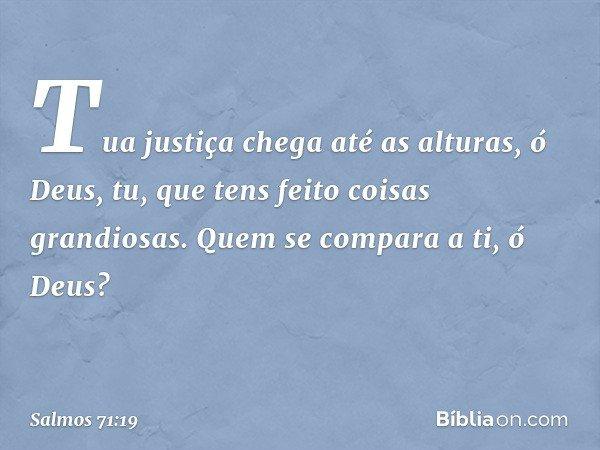 Tua justiça chega até as alturas, ó Deus, tu, que tens feito coisas grandiosas. Quem se compara a ti, ó Deus? -- Salmo 71:19