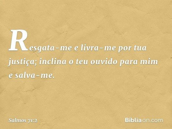 Resgata-me e livra-me por tua justiça; inclina o teu ouvido para mim e salva-me. -- Salmo 71:2
