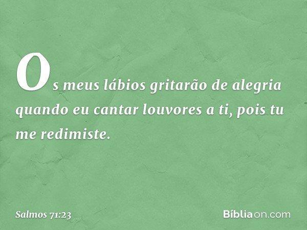 Os meus lábios gritarão de alegria quando eu cantar louvores a ti, pois tu me redimiste. -- Salmo 71:23