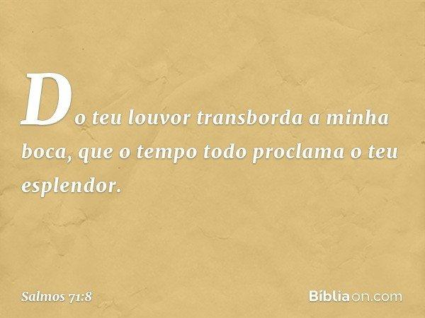 Do teu louvor transborda a minha boca, que o tempo todo proclama o teu esplendor. -- Salmo 71:8