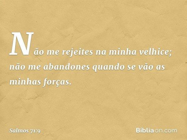 Não me rejeites na minha velhice; não me abandones quando se vão as minhas forças. -- Salmo 71:9