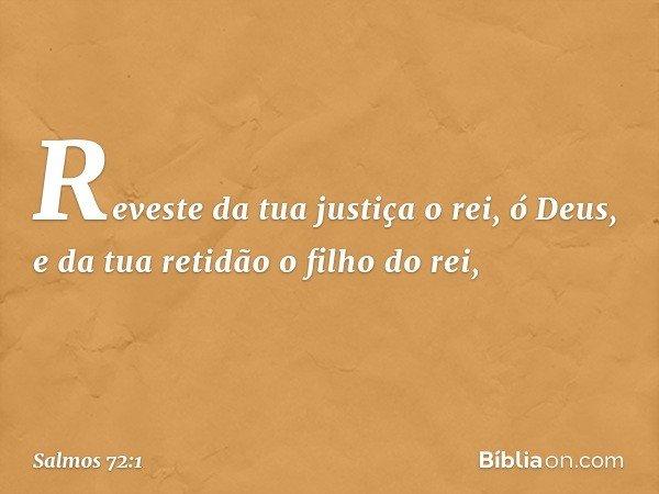 Reveste da tua justiça o rei, ó Deus, e da tua retidão o filho do rei, -- Salmo 72:1