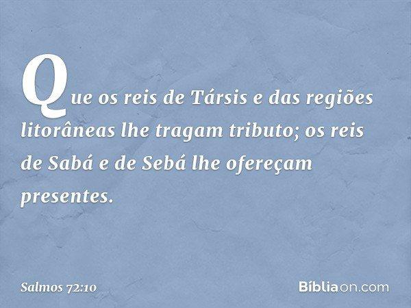 Que os reis de Társis e das regiões litorâneas lhe tragam tributo; os reis de Sabá e de Sebá lhe ofereçam presentes. -- Salmo 72:10