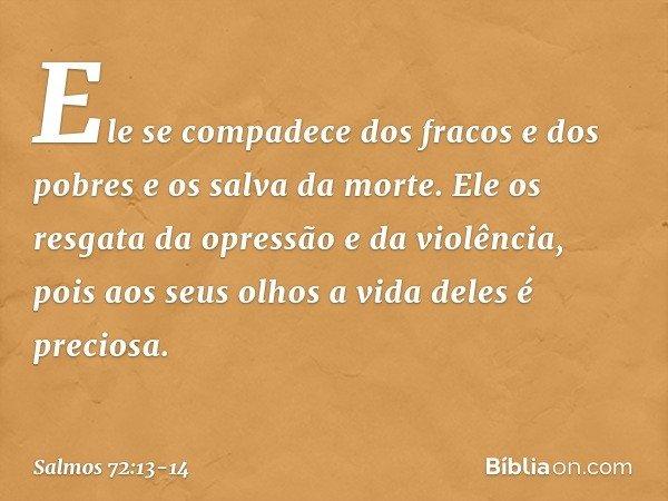 Ele se compadece dos fracos e dos pobres e os salva da morte. Ele os resgata da opressão e da violência, pois aos seus olhos a vida deles é preciosa. -- Salmo 7