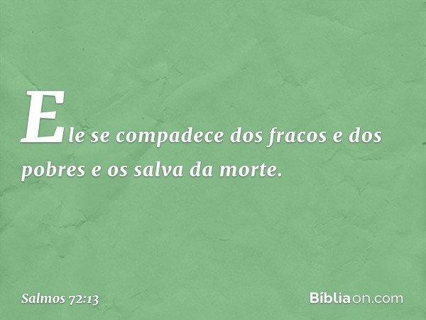 Ele se compadece dos fracos e dos pobres e os salva da morte. -- Salmo 72:13