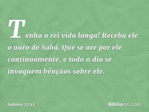 Tenha o rei vida longa! Receba ele o ouro de Sabá. Que se ore por ele continuamente, e todo o dia se invoquem bênçãos sobre ele. -- Salmo 72:15