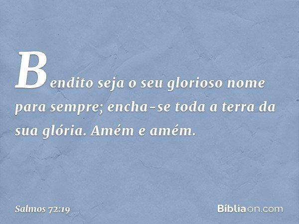 Bendito seja o seu glorioso nome para sempre; encha-se toda a terra da sua glória. Amém e amém. -- Salmo 72:19