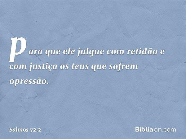 para que ele julgue com retidão e com justiça os teus que sofrem opressão. -- Salmo 72:2