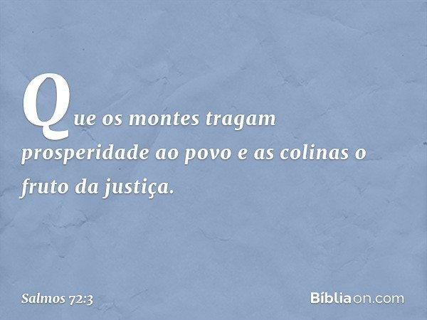 Que os montes tragam prosperidade ao povo e as colinas o fruto da justiça. -- Salmo 72:3