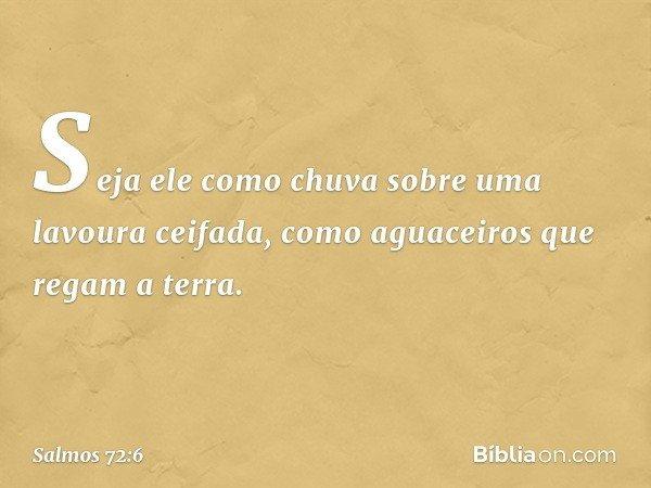 Seja ele como chuva sobre uma lavoura ceifada, como aguaceiros que regam a terra. -- Salmo 72:6