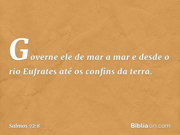 Governe ele de mar a mar e desde o rio Eufrates até os confins da terra. -- Salmo 72:8