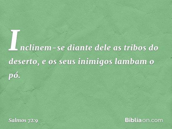 Inclinem-se diante dele as tribos do deserto, e os seus inimigos lambam o pó. -- Salmo 72:9