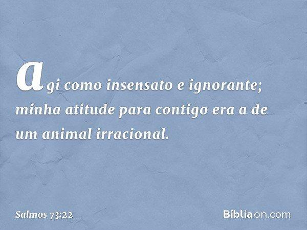 agi como insensato e ignorante; minha atitude para contigo era a de um animal irracional. -- Salmo 73:22