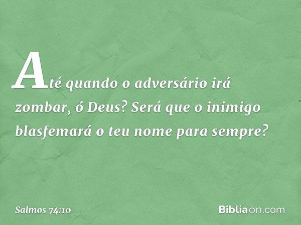 Até quando o adversário irá zombar, ó Deus? Será que o inimigo blasfemará o teu nome para sempre? -- Salmo 74:10