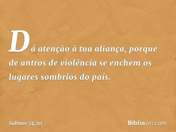 Dá atenção à tua aliança, porque de antros de violência se enchem os lugares sombrios do país. -- Salmo 74:20