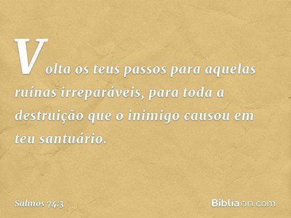 Volta os teus passos para aquelas ruínas irreparáveis, para toda a destruição que o inimigo causou em teu santuário. -- Salmo 74:3