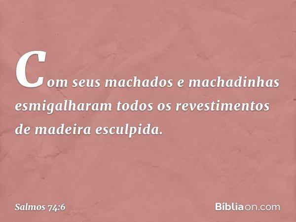 Com seus machados e machadinhas esmigalharam todos os revestimentos de madeira esculpida. -- Salmo 74:6
