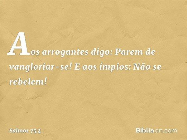 """""""Aos arrogantes digo: Parem de vangloriar-se! E aos ímpios: Não se rebelem! -- Salmo 75:4"""
