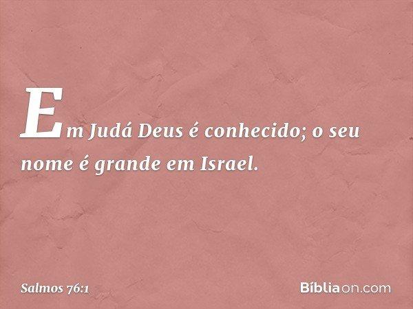 Em Judá Deus é conhecido; o seu nome é grande em Israel. -- Salmo 76:1