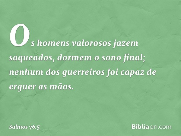 Os homens valorosos jazem saqueados, dormem o sono final; nenhum dos guerreiros foi capaz de erguer as mãos. -- Salmo 76:5
