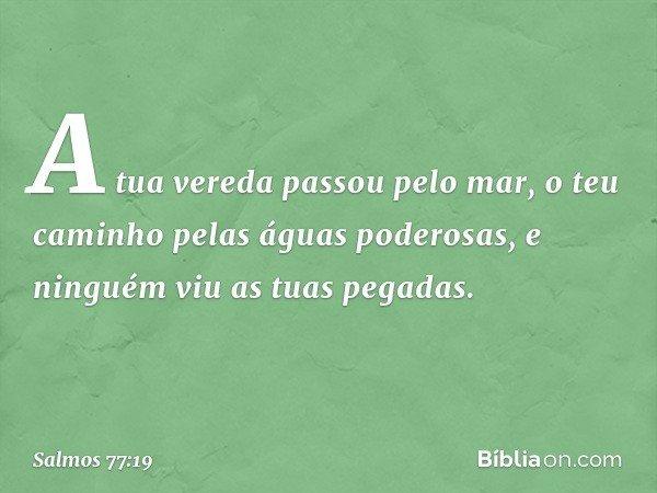 A tua vereda passou pelo mar, o teu caminho pelas águas poderosas, e ninguém viu as tuas pegadas. -- Salmo 77:19