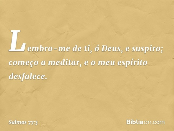 Lembro-me de ti, ó Deus, e suspiro; começo a meditar, e o meu espírito desfalece. -- Salmo 77:3