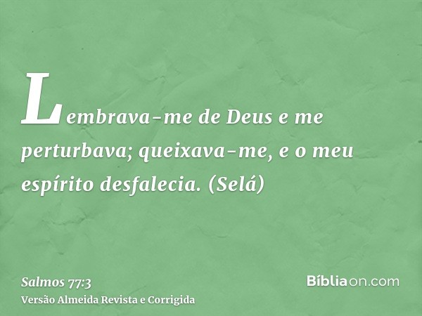 Lembrava-me de Deus e me perturbava; queixava-me, e o meu espírito desfalecia. (Selá)