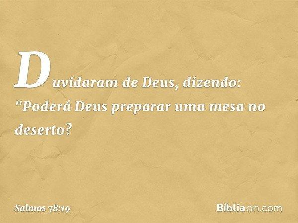 """Duvidaram de Deus, dizendo: """"Poderá Deus preparar uma mesa no deserto? -- Salmo 78:19"""
